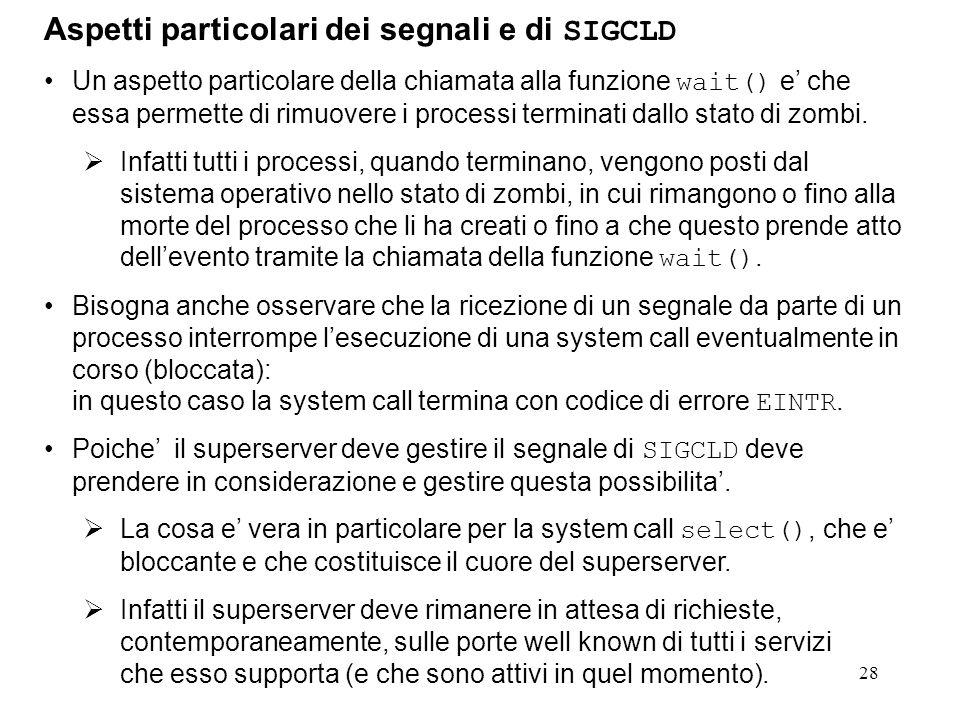 28 Aspetti particolari dei segnali e di SIGCLD Un aspetto particolare della chiamata alla funzione wait() e che essa permette di rimuovere i processi