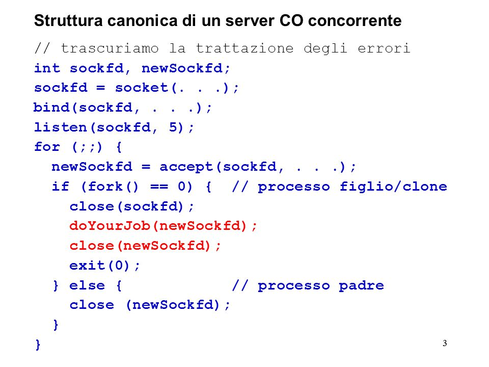 33 Struttura canonica di un server CO concorrente // trascuriamo la trattazione degli errori int sockfd, newSockfd; sockfd = socket(...); bind(sockfd,...); listen(sockfd, 5); for (;;) { newSockfd = accept(sockfd,...); if (fork() == 0) { // processo figlio/clone close(sockfd); doYourJob(newSockfd); close(newSockfd); exit(0); } else { // processo padre close (newSockfd); }