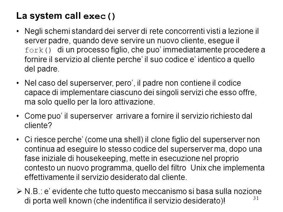 32 La system call exec() La funzione execle() permette di mettere in esecuzione, nel contesto del processo chiamante (cioe mantenendo il possesso delle stesse risorse reali possedute dal processo chiamante), un ben determinato programma.
