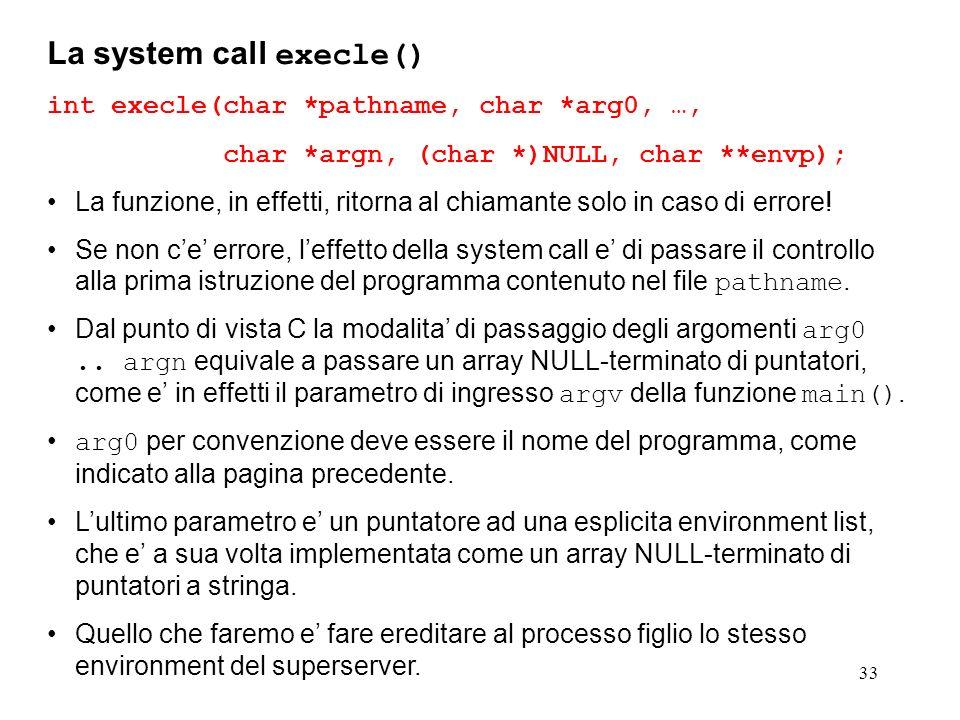 33 La system call execle() int execle(char *pathname, char *arg0, …, char *argn, (char *)NULL, char **envp); La funzione, in effetti, ritorna al chiam