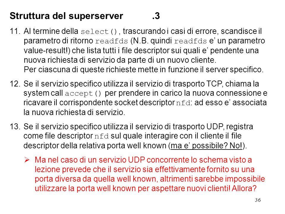 36 Struttura del superserver.3 11.Al termine della select(), trascurando i casi di errore, scandisce il parametro di ritorno readfds (N.B. quindi read