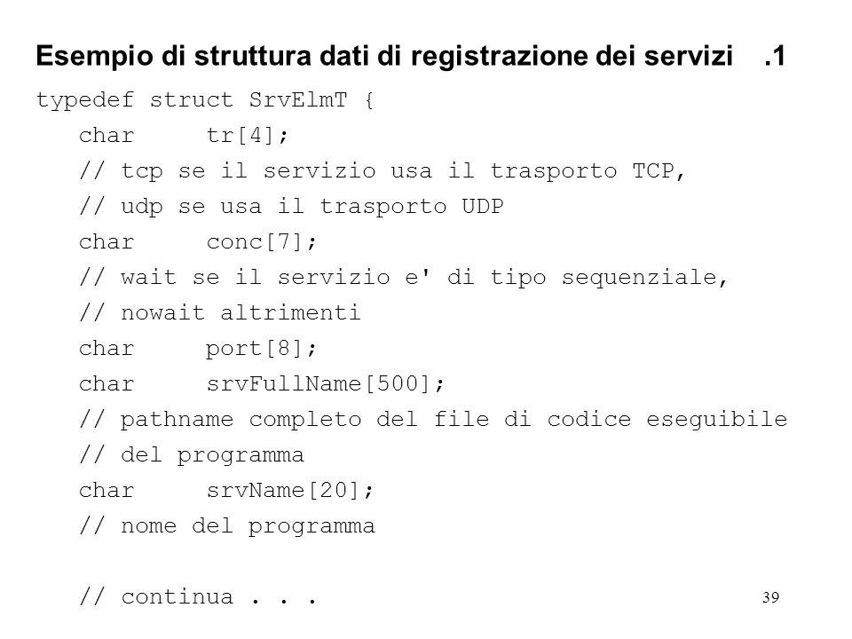 39 Esempio di struttura dati di registrazione dei servizi.1 typedef struct SrvElmT { chartr[4]; // tcp se il servizio usa il trasporto TCP, // udp se