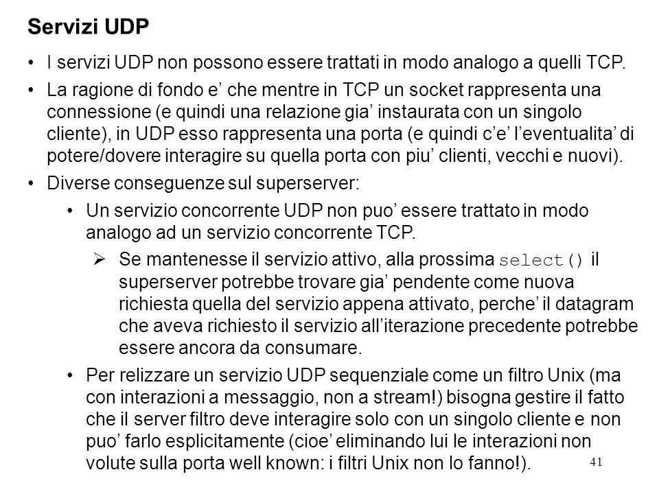 41 Servizi UDP I servizi UDP non possono essere trattati in modo analogo a quelli TCP. La ragione di fondo e che mentre in TCP un socket rappresenta u