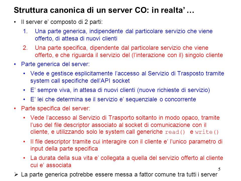 55 Struttura canonica di un server CO: in realta … Il server e composto di 2 parti: 1.Una parte generica, indipendente dal particolare servizio che vi