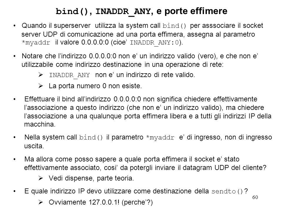 60 bind(), INADDR_ANY, e porte effimere Quando il superserver utilizza la system call bind() per asssociare il socket server UDP di comunicazione ad u