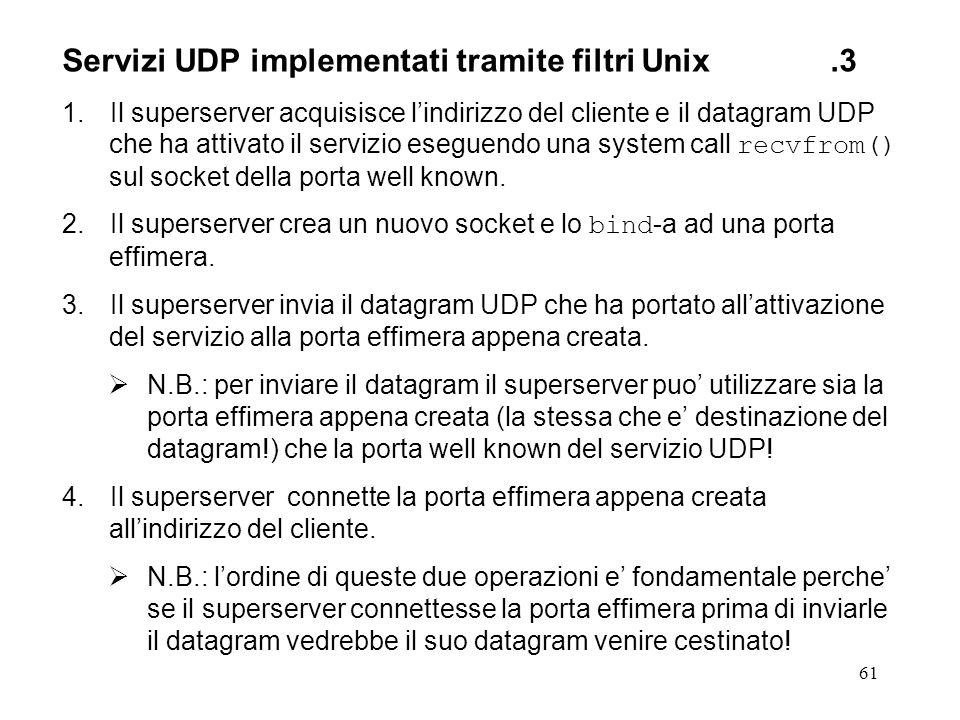 61 Servizi UDP implementati tramite filtri Unix.3 1.Il superserver acquisisce lindirizzo del cliente e il datagram UDP che ha attivato il servizio ese