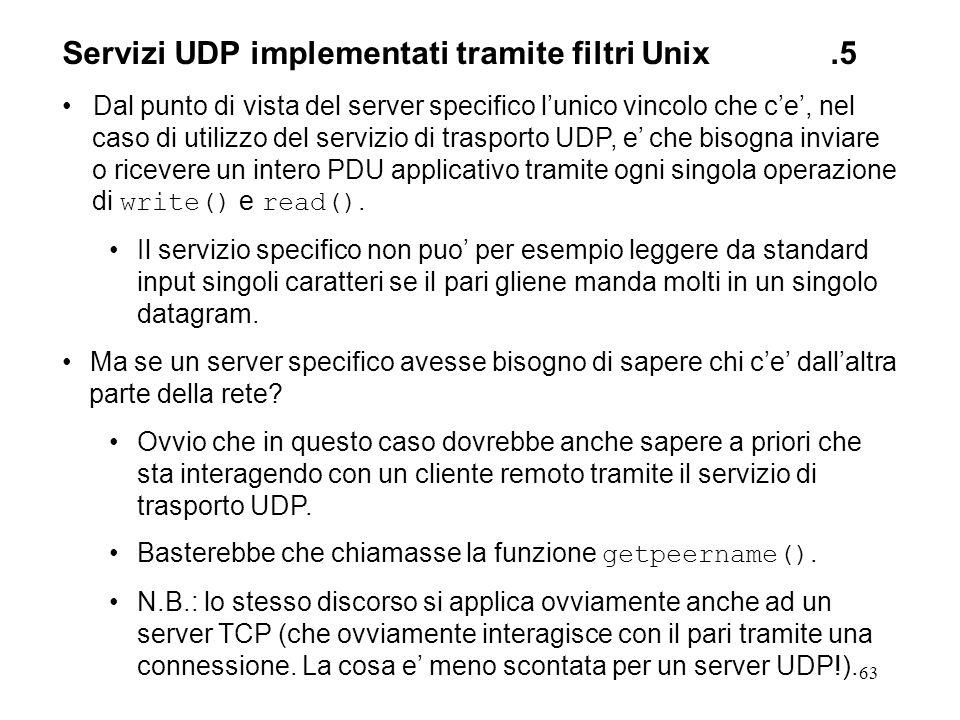 63 Servizi UDP implementati tramite filtri Unix.5 Dal punto di vista del server specifico lunico vincolo che ce, nel caso di utilizzo del servizio di
