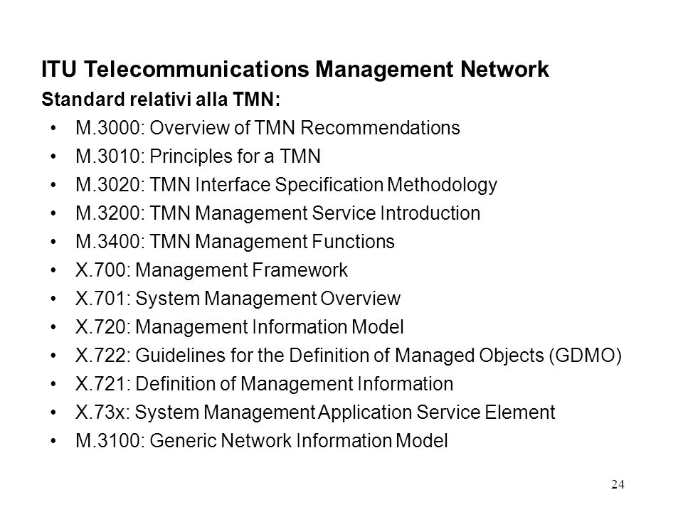 24 ITU Telecommunications Management Network Standard relativi alla TMN: M.3000: Overview of TMN Recommendations M.3010: Principles for a TMN M.3020: TMN Interface Specification Methodology M.3200: TMN Management Service Introduction M.3400: TMN Management Functions X.700: Management Framework X.701: System Management Overview X.720: Management Information Model X.722: Guidelines for the Definition of Managed Objects (GDMO) X.721: Definition of Management Information X.73x: System Management Application Service Element M.3100: Generic Network Information Model