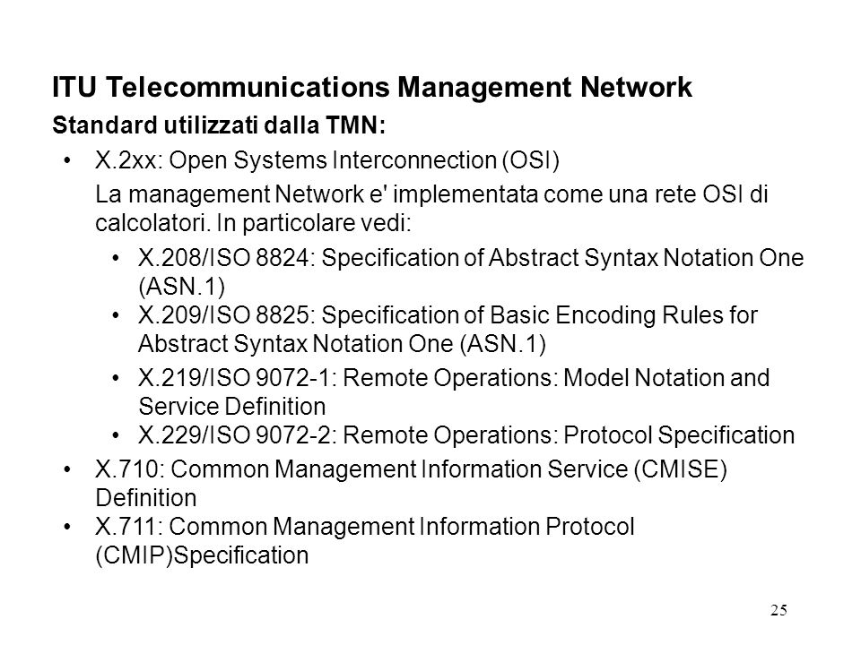 25 ITU Telecommunications Management Network Standard utilizzati dalla TMN: X.2xx: Open Systems Interconnection (OSI) La management Network e implementata come una rete OSI di calcolatori.
