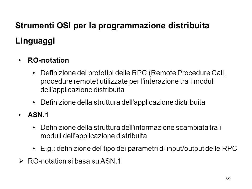 39 Strumenti OSI per la programmazione distribuita Linguaggi RO-notation Definizione dei prototipi delle RPC (Remote Procedure Call, procedure remote) utilizzate per l interazione tra i moduli dell applicazione distribuita Definizione della struttura dell applicazione distribuita ASN.1 Definizione della struttura dell informazione scambiata tra i moduli dell applicazione distribuita E.g.: definizione del tipo dei parametri di input/output delle RPC RO-notation si basa su ASN.1