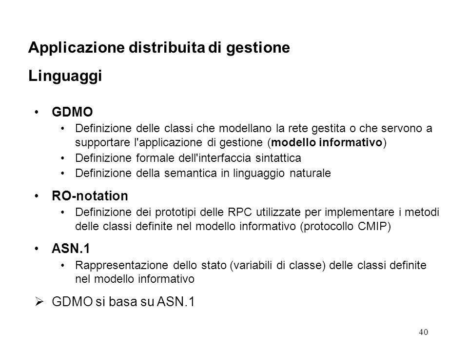 40 Applicazione distribuita di gestione Linguaggi GDMO Definizione delle classi che modellano la rete gestita o che servono a supportare l applicazione di gestione (modello informativo) Definizione formale dell interfaccia sintattica Definizione della semantica in linguaggio naturale RO-notation Definizione dei prototipi delle RPC utilizzate per implementare i metodi delle classi definite nel modello informativo (protocollo CMIP) ASN.1 Rappresentazione dello stato (variabili di classe) delle classi definite nel modello informativo GDMO si basa su ASN.1