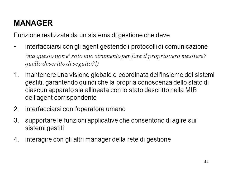 44 MANAGER Funzione realizzata da un sistema di gestione che deve interfacciarsi con gli agent gestendo i protocolli di comunicazione (ma questo non e solo uno strumento per fare il proprio vero mestiere.