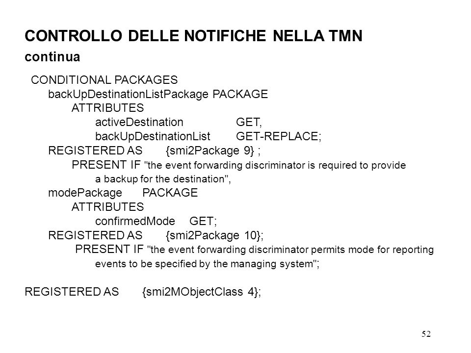 52 CONTROLLO DELLE NOTIFICHE NELLA TMN continua CONDITIONAL PACKAGES backUpDestinationListPackagePACKAGE ATTRIBUTES activeDestinationGET, backUpDestinationListGET-REPLACE; REGISTERED AS{smi2Package 9} ; PRESENT IF the event forwarding discriminator is required to provide a backup for the destination , modePackagePACKAGE ATTRIBUTES confirmedModeGET; REGISTERED AS{smi2Package 10}; PRESENT IF the event forwarding discriminator permits mode for reporting events to be specified by the managing system ; REGISTERED AS{smi2MObjectClass 4};