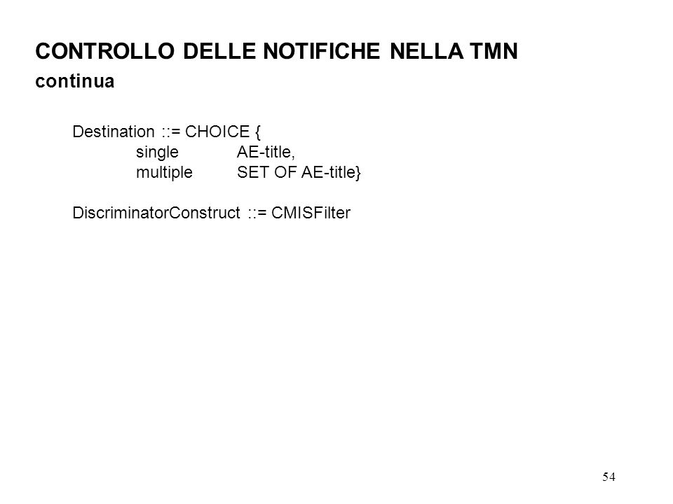 54 CONTROLLO DELLE NOTIFICHE NELLA TMN continua Destination ::= CHOICE { singleAE-title, multipleSET OF AE-title} DiscriminatorConstruct ::= CMISFilter
