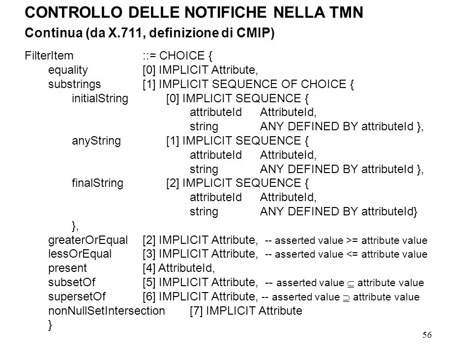 56 CONTROLLO DELLE NOTIFICHE NELLA TMN Continua (da X.711, definizione di CMIP) FilterItem::= CHOICE { equality[0] IMPLICIT Attribute, substrings[1] IMPLICIT SEQUENCE OF CHOICE { initialString[0] IMPLICIT SEQUENCE { attributeIdAttributeId, stringANY DEFINED BY attributeId }, anyString[1] IMPLICIT SEQUENCE { attributeIdAttributeId, stringANY DEFINED BY attributeId }, finalString[2] IMPLICIT SEQUENCE { attributeIdAttributeId, stringANY DEFINED BY attributeId} }, greaterOrEqual[2] IMPLICIT Attribute, -- asserted value >= attribute value lessOrEqual[3] IMPLICIT Attribute, -- asserted value <= attribute value present[4] AttributeId, subsetOf[5] IMPLICIT Attribute, -- asserted value attribute value supersetOf[6] IMPLICIT Attribute, -- asserted value attribute value nonNullSetIntersection[7] IMPLICIT Attribute }