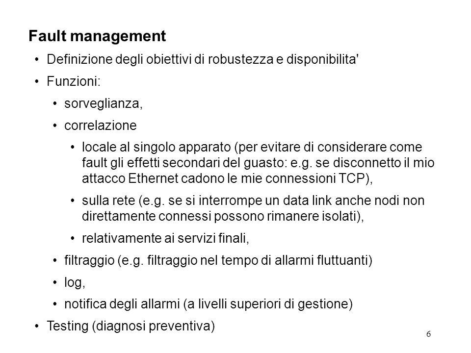 6 Fault management Definizione degli obiettivi di robustezza e disponibilita Funzioni: sorveglianza, correlazione locale al singolo apparato (per evitare di considerare come fault gli effetti secondari del guasto: e.g.