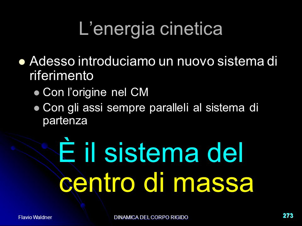 Flavio WaldnerDINAMICA DEL CORPO RIGIDO 273 Lenergia cinetica Adesso introduciamo un nuovo sistema di riferimento Con lorigine nel CM Con gli assi sempre paralleli al sistema di partenza È il sistema del centro di massa