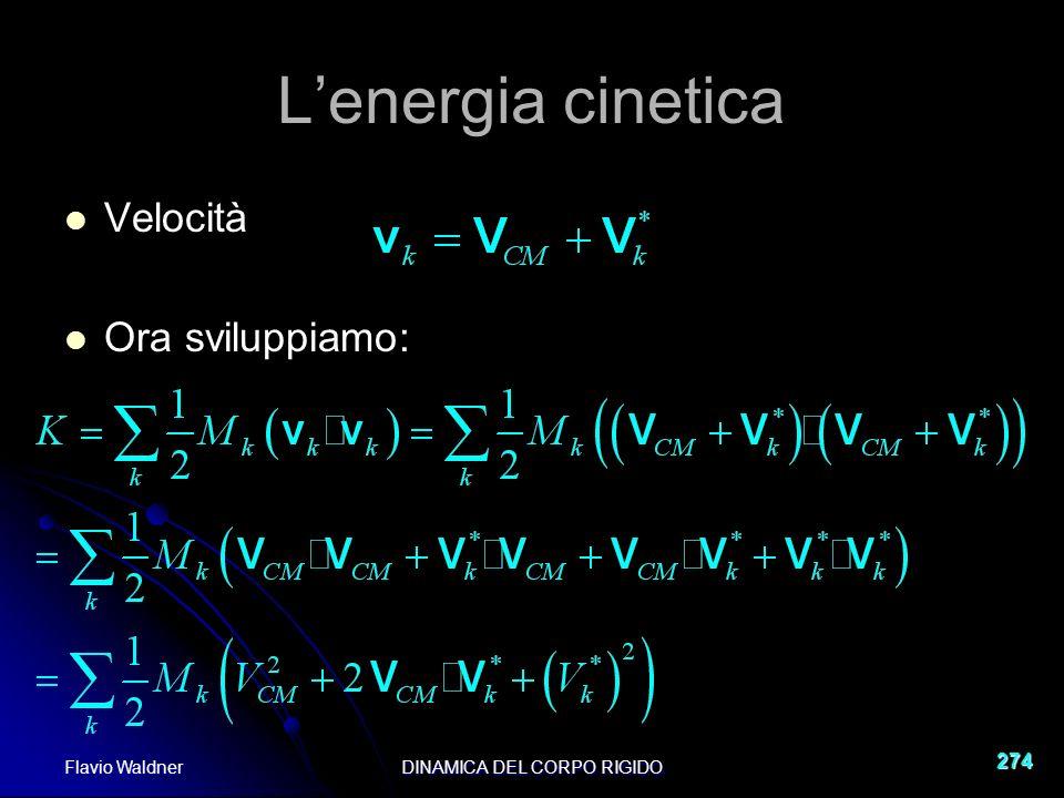 Flavio WaldnerDINAMICA DEL CORPO RIGIDO 274 Lenergia cinetica Velocità Ora sviluppiamo: