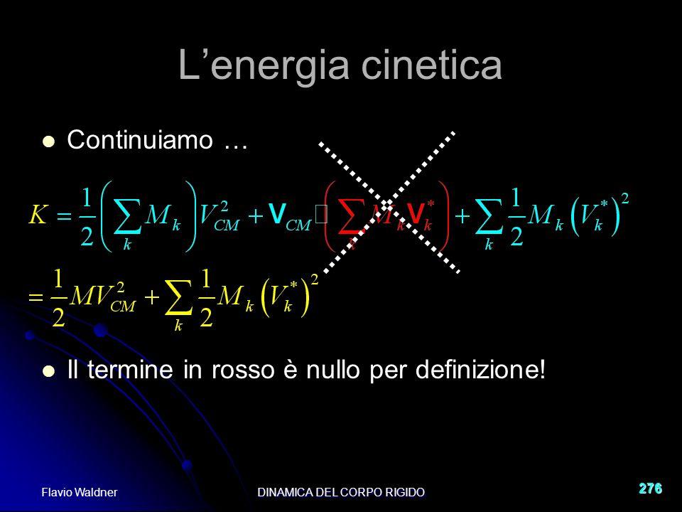 Flavio WaldnerDINAMICA DEL CORPO RIGIDO 276 Lenergia cinetica Continuiamo … Il termine in rosso è nullo per definizione!