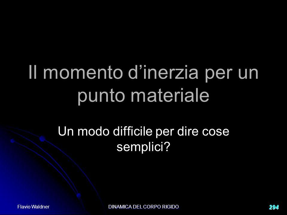 Flavio Waldner DINAMICA DEL CORPO RIGIDO 294 Il momento dinerzia per un punto materiale Un modo difficile per dire cose semplici?