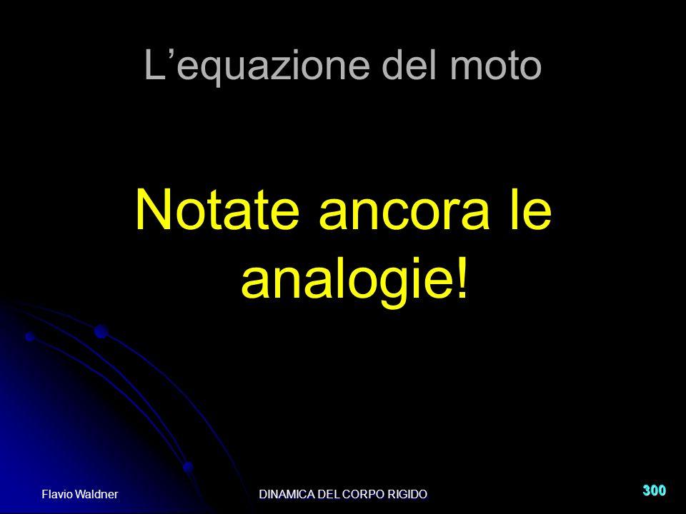 Flavio WaldnerDINAMICA DEL CORPO RIGIDO 300 Lequazione del moto Notate ancora le analogie!