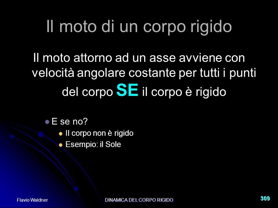 Flavio WaldnerDINAMICA DEL CORPO RIGIDO 309 Il moto di un corpo rigido Il moto attorno ad un asse avviene con velocità angolare costante per tutti i punti del corpo SE il corpo è rigido E se no.
