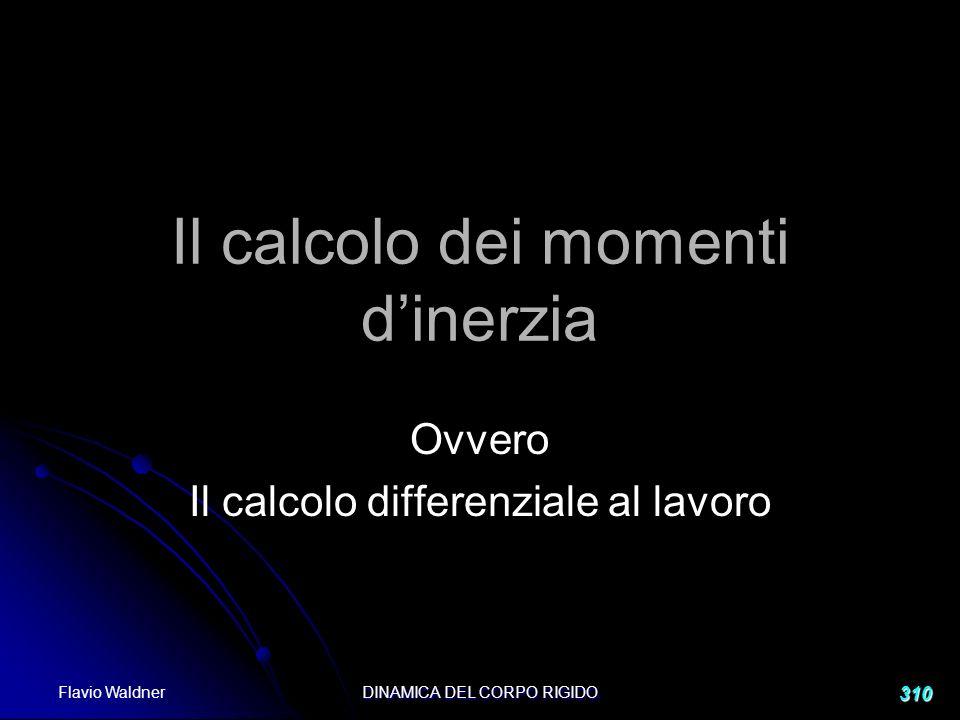 Flavio Waldner DINAMICA DEL CORPO RIGIDO 310 Il calcolo dei momenti dinerzia Ovvero Il calcolo differenziale al lavoro