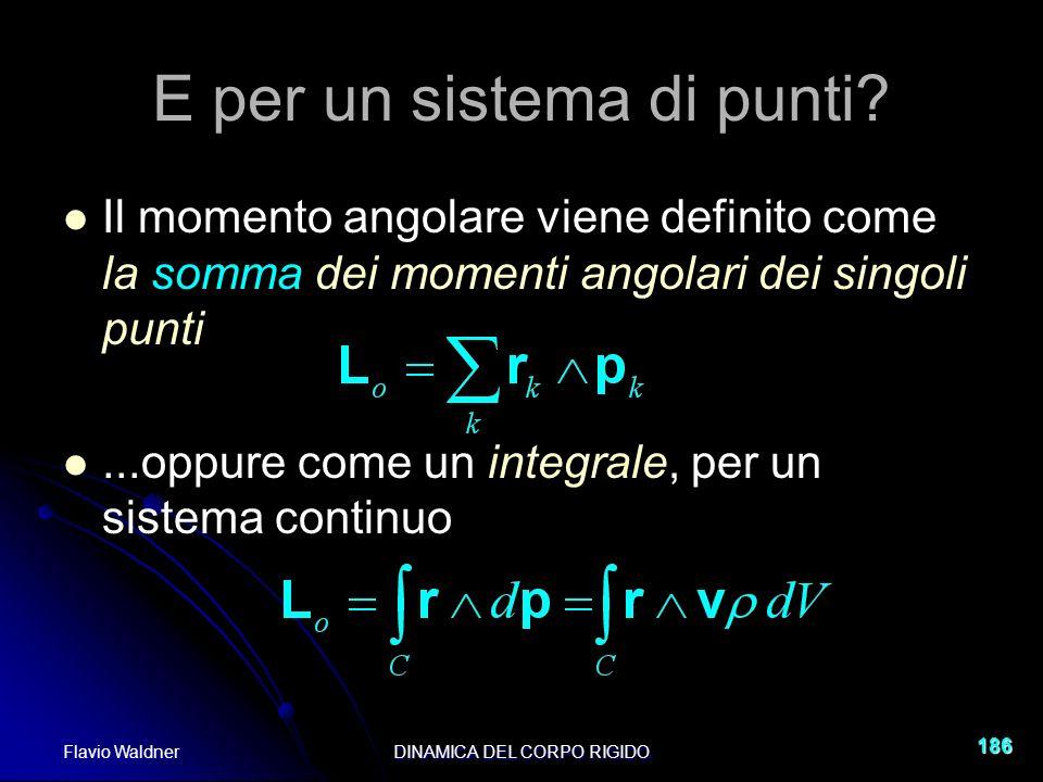 Flavio WaldnerDINAMICA DEL CORPO RIGIDO 186 Il momento angolare viene definito come la somma dei momenti angolari dei singoli punti...oppure come un integrale, per un sistema continuo E per un sistema di punti?