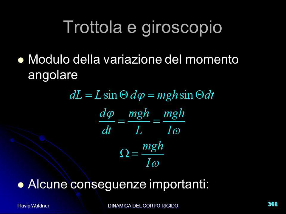 Flavio WaldnerDINAMICA DEL CORPO RIGIDO 368 Trottola e giroscopio Modulo della variazione del momento angolare Alcune conseguenze importanti: