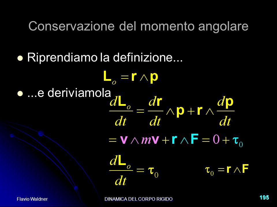 Flavio WaldnerDINAMICA DEL CORPO RIGIDO 195 Conservazione del momento angolare Riprendiamo la definizione......e deriviamola