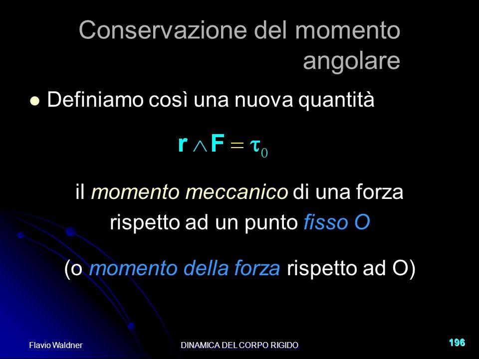 Flavio WaldnerDINAMICA DEL CORPO RIGIDO 196 Conservazione del momento angolare Definiamo così una nuova quantità il momento meccanico di una forza rispetto ad un punto fisso O (o momento della forza rispetto ad O)