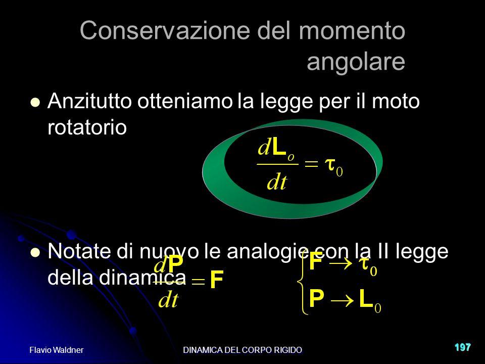 Flavio WaldnerDINAMICA DEL CORPO RIGIDO 197 Anzitutto otteniamo la legge per il moto rotatorio Notate di nuovo le analogie con la II legge della dinamica Conservazione del momento angolare