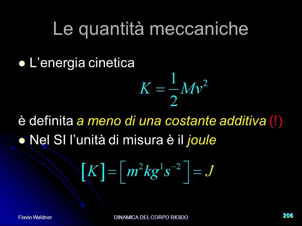 Flavio WaldnerDINAMICA DEL CORPO RIGIDO 206 Le quantità meccaniche Lenergia cinetica è definita a meno di una costante additiva (!) Nel SI lunità di misura è il joule