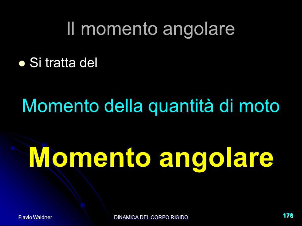 Flavio WaldnerDINAMICA DEL CORPO RIGIDO 176 Il momento angolare Si tratta del Momento della quantità di moto Momento angolare