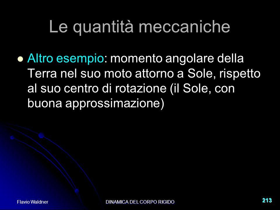 Flavio WaldnerDINAMICA DEL CORPO RIGIDO 213 Le quantità meccaniche Altro esempio: momento angolare della Terra nel suo moto attorno a Sole, rispetto al suo centro di rotazione (il Sole, con buona approssimazione)