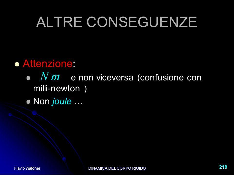 Flavio WaldnerDINAMICA DEL CORPO RIGIDO 219 ALTRE CONSEGUENZE Attenzione: e non viceversa (confusione con milli-newton ) Non joule …