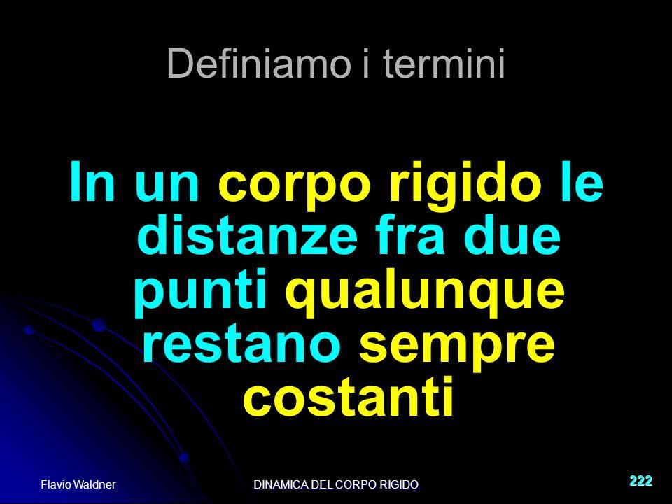 Flavio WaldnerDINAMICA DEL CORPO RIGIDO 222 Definiamo i termini In un corpo rigido le distanze fra due punti qualunque restano sempre costanti