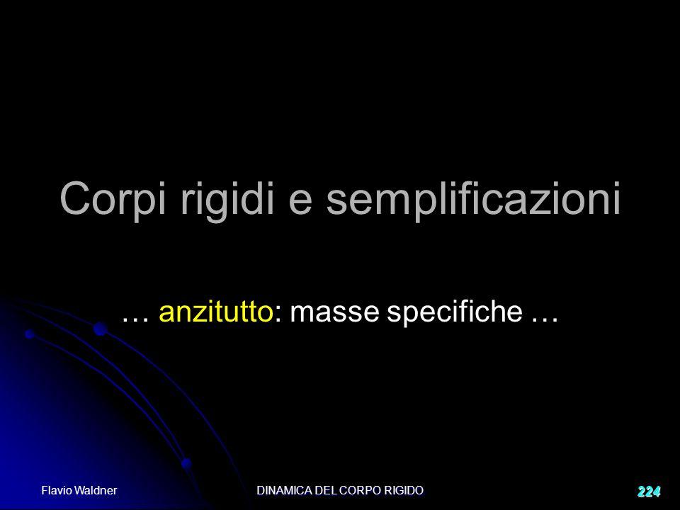 Flavio Waldner DINAMICA DEL CORPO RIGIDO 224 Corpi rigidi e semplificazioni … anzitutto: masse specifiche …
