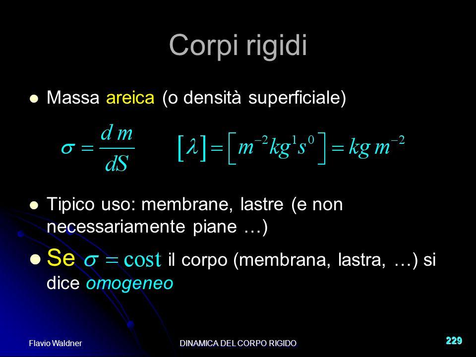 Flavio WaldnerDINAMICA DEL CORPO RIGIDO 229 Corpi rigidi Massa areica (o densità superficiale) Tipico uso: membrane, lastre (e non necessariamente piane …) Se il corpo (membrana, lastra, …) si dice omogeneo