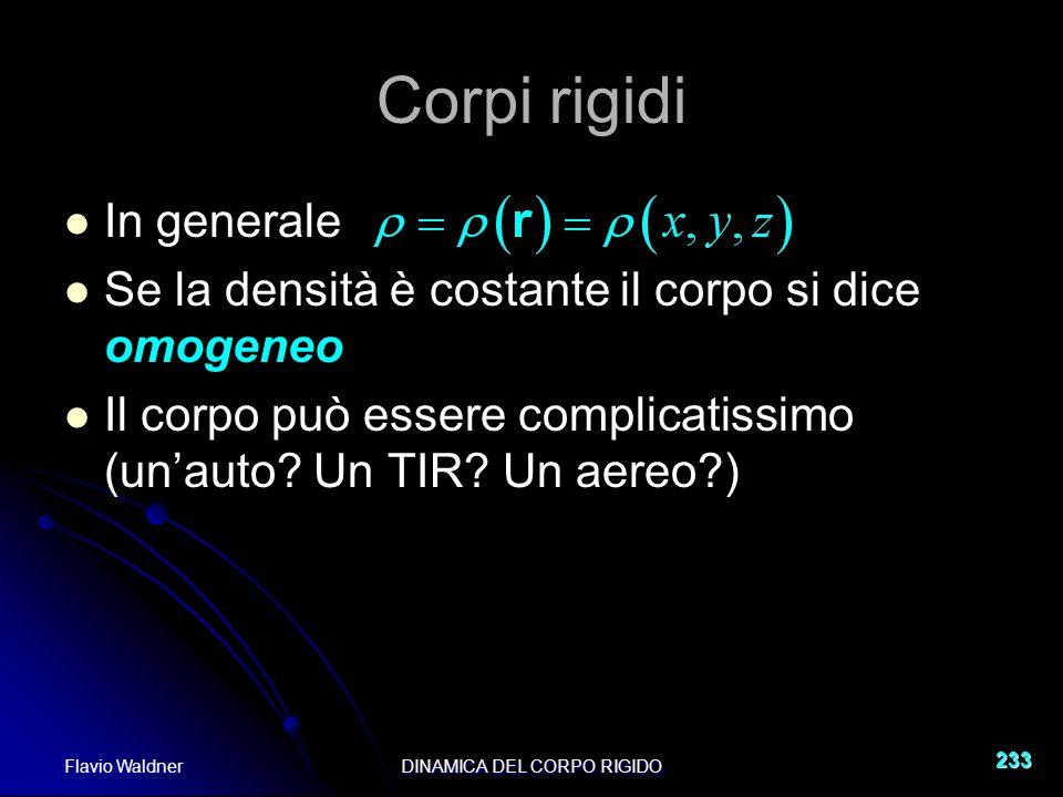 Flavio WaldnerDINAMICA DEL CORPO RIGIDO 233 Corpi rigidi In generale Se la densità è costante il corpo si dice omogeneo Il corpo può essere complicatissimo (unauto.