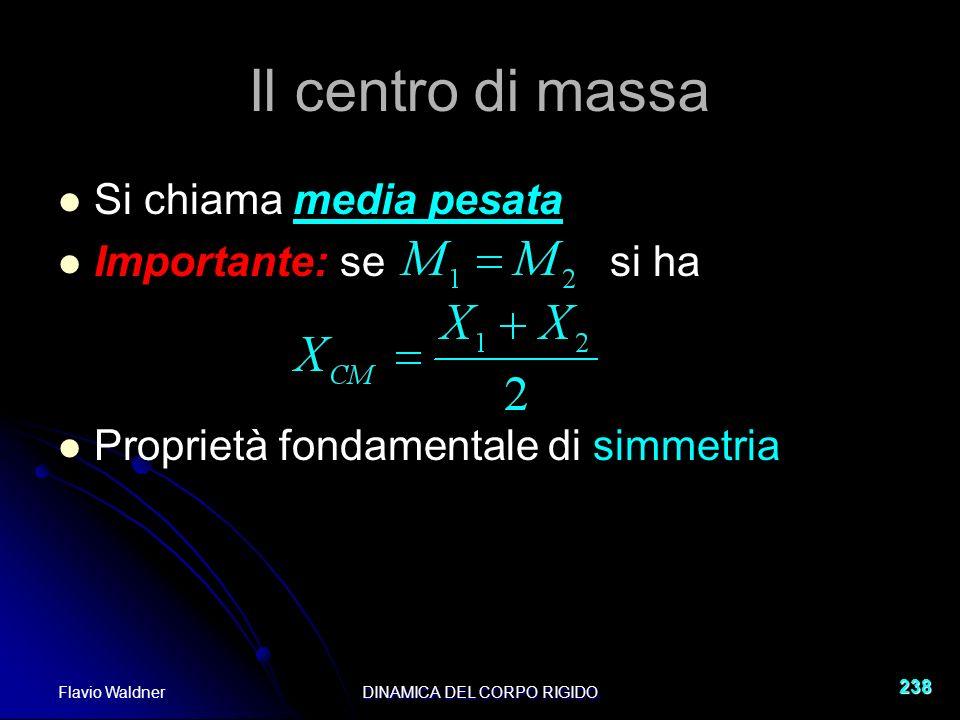 Flavio WaldnerDINAMICA DEL CORPO RIGIDO 238 Il centro di massa Si chiama media pesata Importante: se si ha Proprietà fondamentale di simmetria