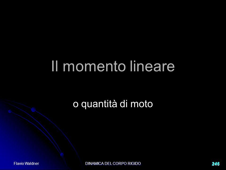 Flavio Waldner DINAMICA DEL CORPO RIGIDO 246 Il momento lineare o quantità di moto