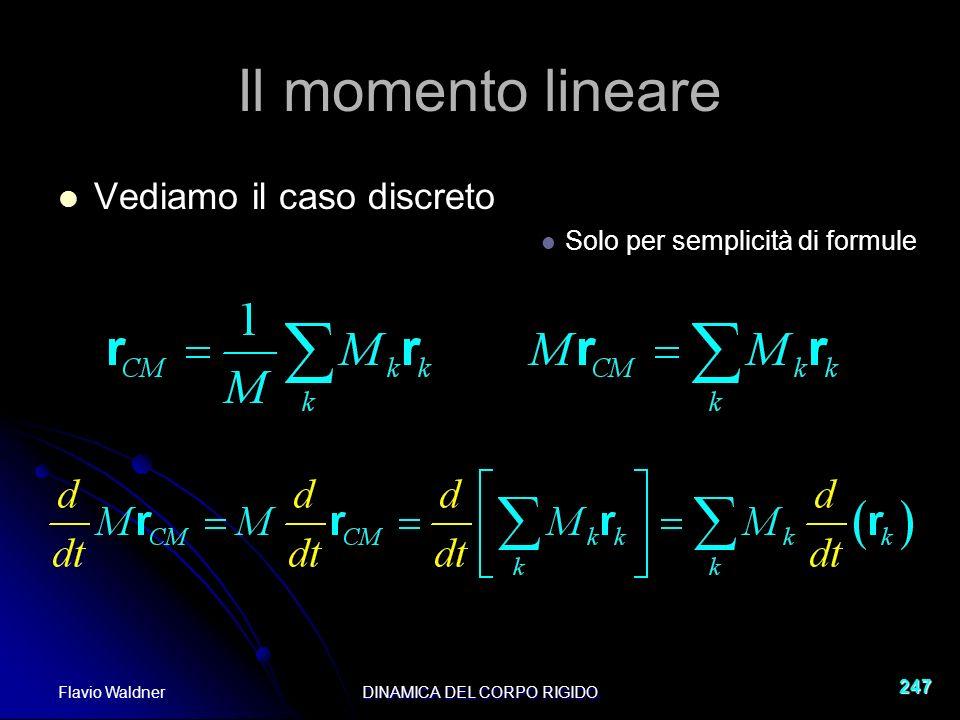Flavio WaldnerDINAMICA DEL CORPO RIGIDO 247 Il momento lineare Vediamo il caso discreto Solo per semplicità di formule