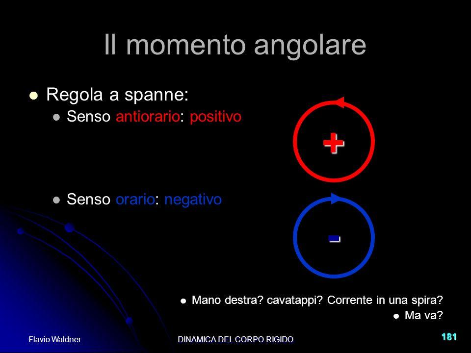 Flavio WaldnerDINAMICA DEL CORPO RIGIDO 181 Il momento angolare Regola a spanne: Senso antiorario: positivo Senso orario: negativo Mano destra.