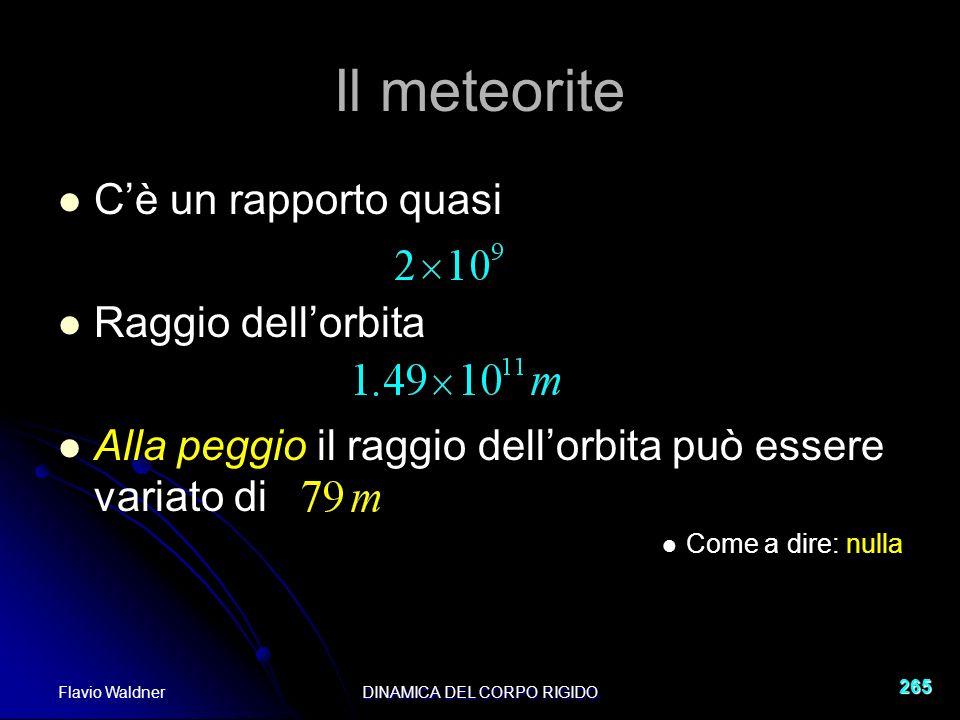 Flavio WaldnerDINAMICA DEL CORPO RIGIDO 265 Il meteorite Cè un rapporto quasi Raggio dellorbita Alla peggio il raggio dellorbita può essere variato di Come a dire: nulla