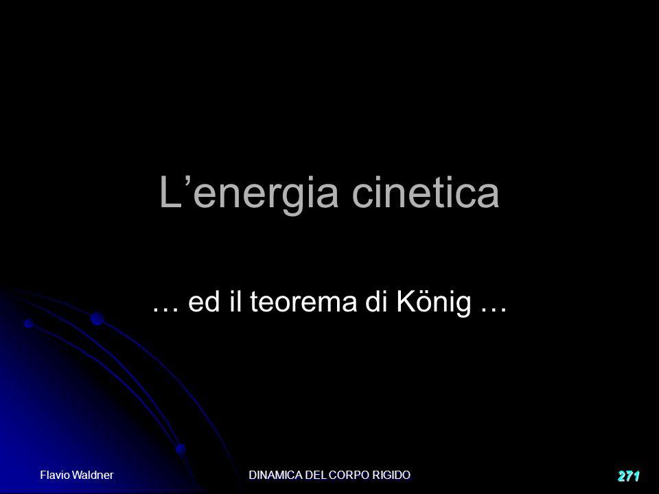 Flavio Waldner DINAMICA DEL CORPO RIGIDO 271 Lenergia cinetica … ed il teorema di König …
