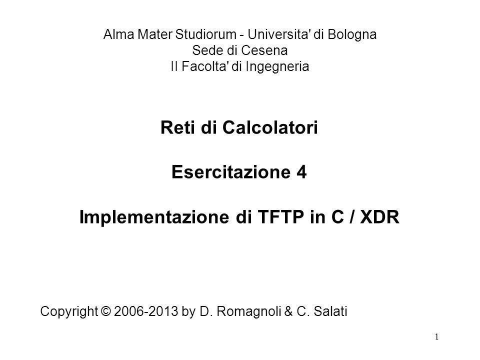1 Reti di Calcolatori Esercitazione 4 Implementazione di TFTP in C / XDR Copyright © 2006-2013 by D.