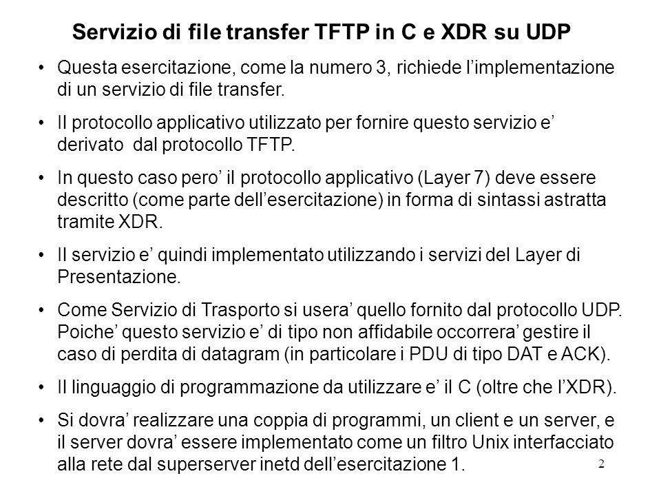 2 Servizio di file transfer TFTP in C e XDR su UDP Questa esercitazione, come la numero 3, richiede limplementazione di un servizio di file transfer.