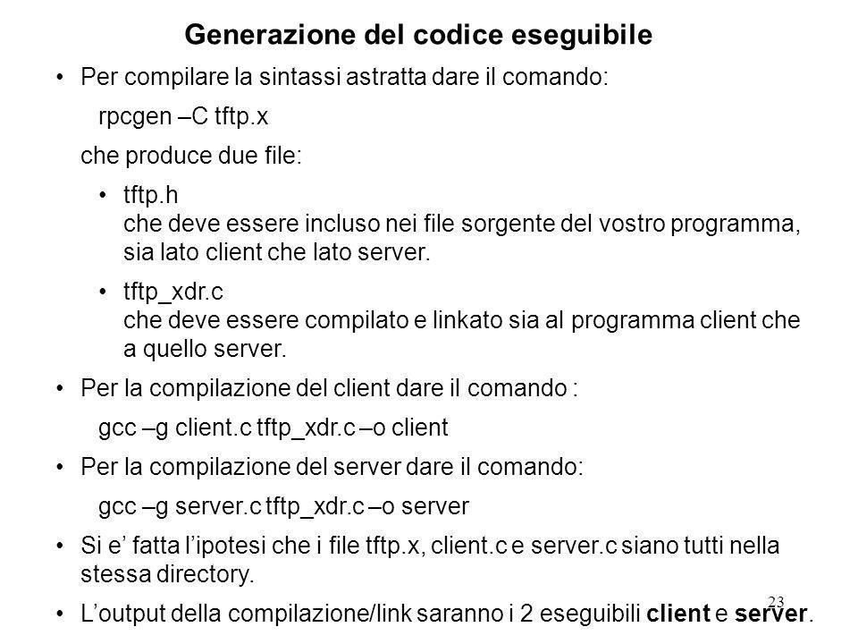 23 Per compilare la sintassi astratta dare il comando: rpcgen –C tftp.x che produce due file: tftp.h che deve essere incluso nei file sorgente del vostro programma, sia lato client che lato server.