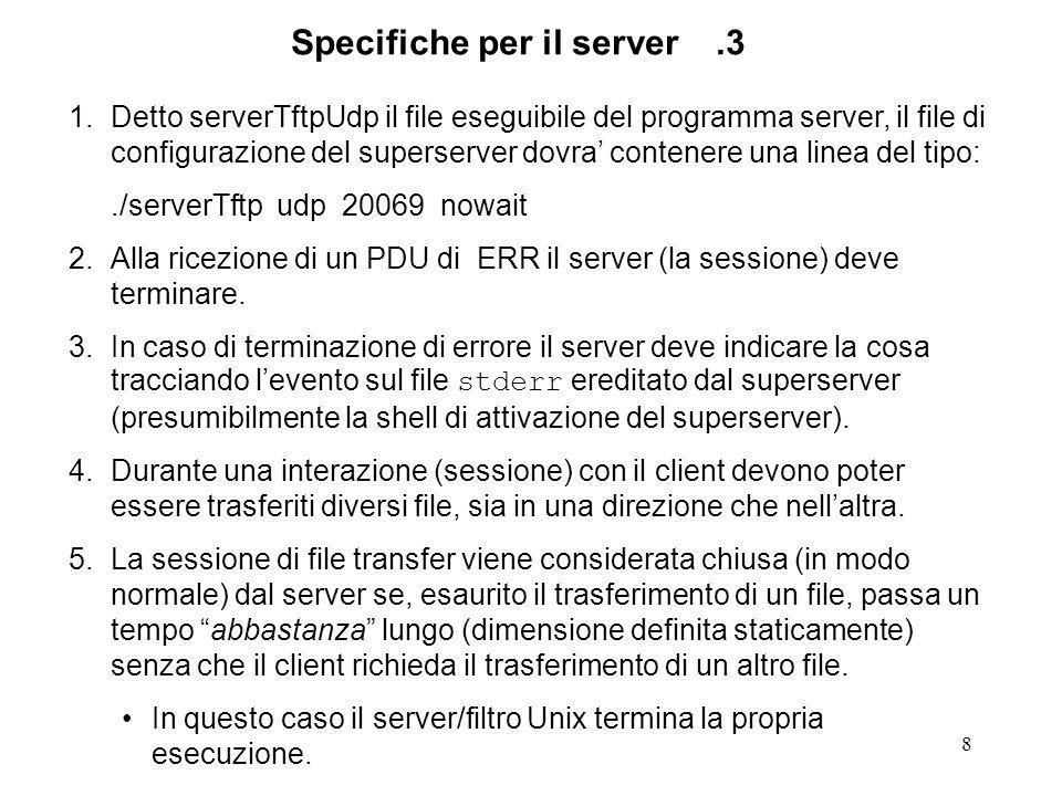 8 1.Detto serverTftpUdp il file eseguibile del programma server, il file di configurazione del superserver dovra contenere una linea del tipo:./serverTftp udp 20069 nowait 2.Alla ricezione di un PDU di ERR il server (la sessione) deve terminare.